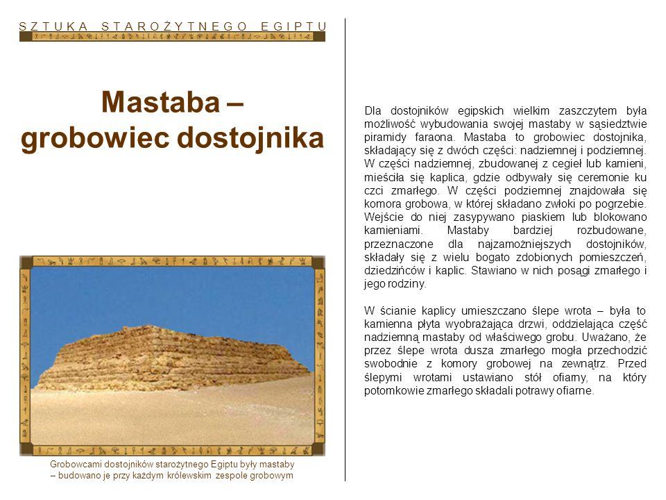 Mastaba – grobowiec dostojnika Dla dostojników egipskich wielkim zaszczytem była możliwość wybudowania swojej mastaby w sąsiedztwie piramidy faraona.