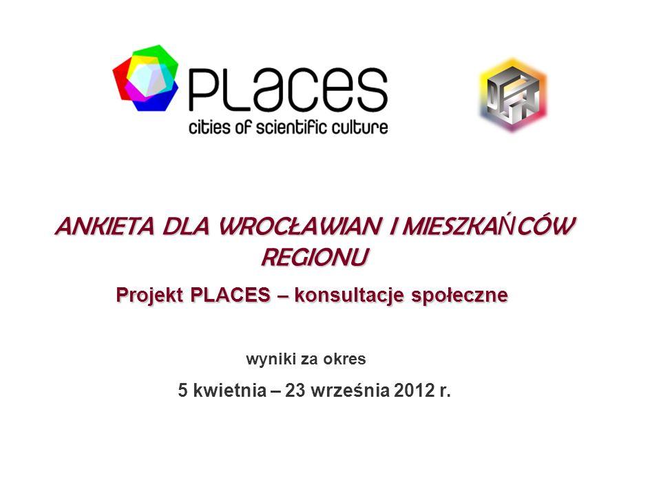 ANKIETA DLA WROCŁAWIAN I MIESZKA Ń CÓW REGIONU Projekt PLACES – konsultacje społeczne wyniki za okres 5 kwietnia – 23 września 2012 r.