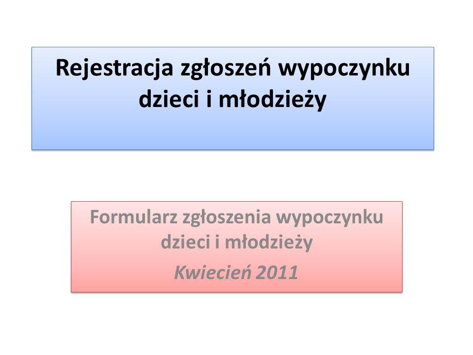 Rejestracja zgłoszeń wypoczynku dzieci i młodzieży Formularz zgłoszenia wypoczynku dzieci i młodzieży Kwiecień 2011 Formularz zgłoszenia wypoczynku dz