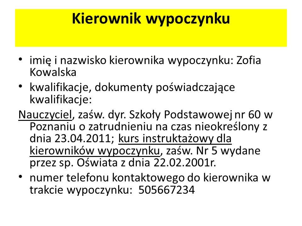 Kierownik wypoczynku imię i nazwisko kierownika wypoczynku: Zofia Kowalska kwalifikacje, dokumenty poświadczające kwalifikacje: Nauczyciel, zaśw. dyr.