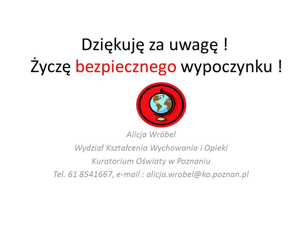 Dziękuję za uwagę ! Życzę bezpiecznego wypoczynku ! Alicja Wróbel Wydział Kształcenia Wychowania i Opieki Kuratorium Oświaty w Poznaniu Tel. 61 854166