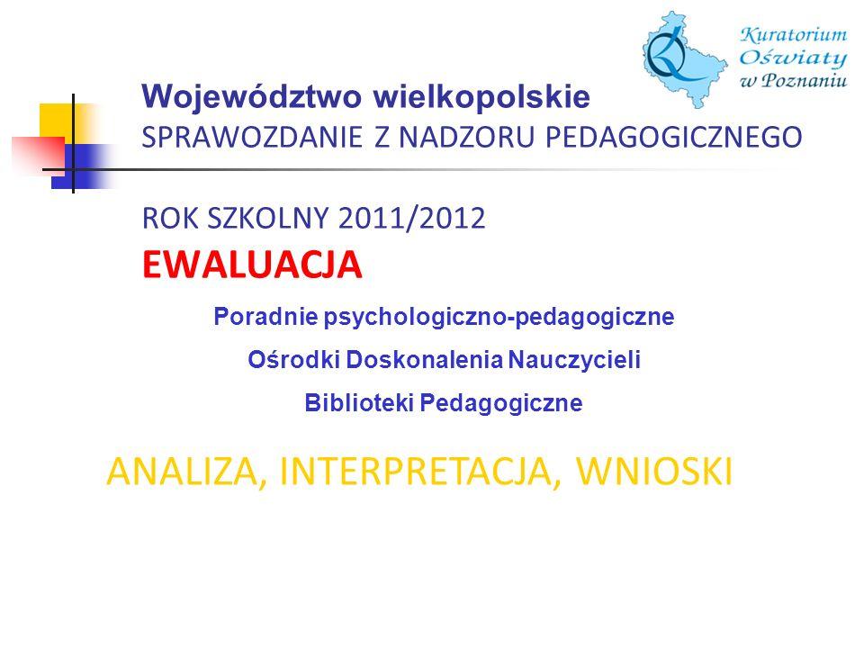 Województwo wielkopolskie SPRAWOZDANIE Z NADZORU PEDAGOGICZNEGO ROK SZKOLNY 2011/2012 EWALUACJA ANALIZA, INTERPRETACJA, WNIOSKI Poradnie psychologiczn