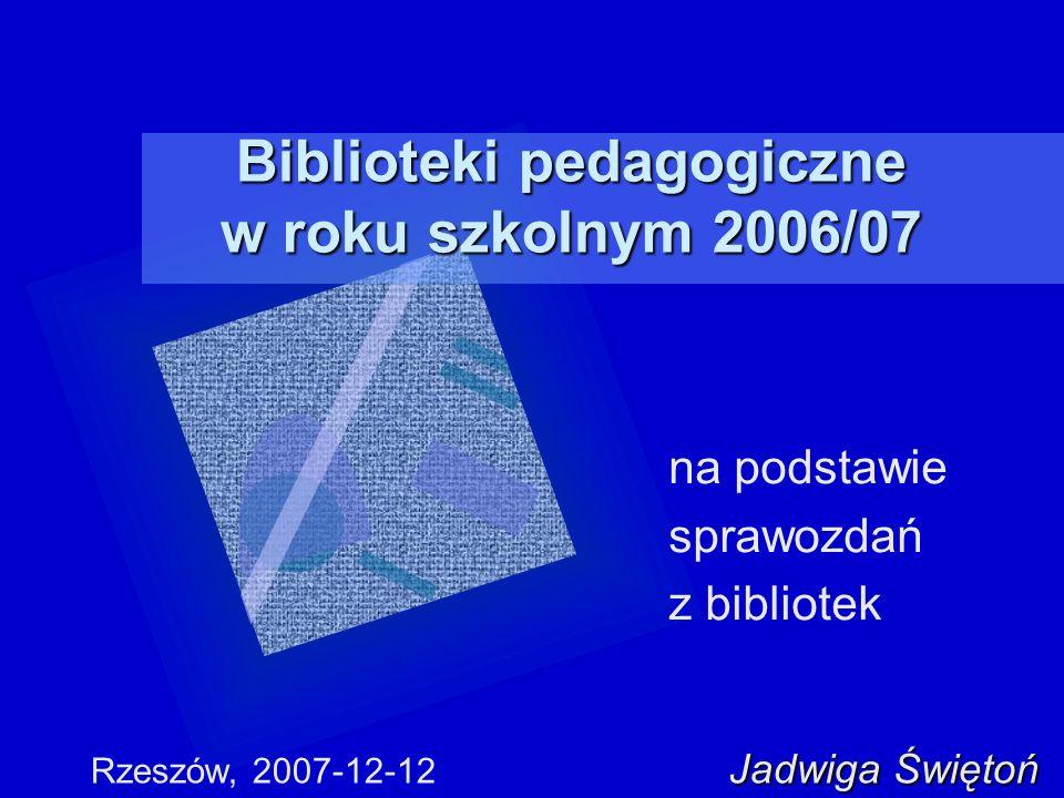 Biblioteki pedagogiczne w roku szkolnym 2006/07 na podstawie sprawozdań z bibliotek Jadwiga Świętoń Rzeszów, 2007-12-12 Jadwiga Świętoń