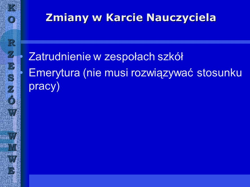 Zmiany w Karcie Nauczyciela Zatrudnienie w zespołach szkół Emerytura (nie musi rozwiązywać stosunku pracy) KORZESZÓWWMWE