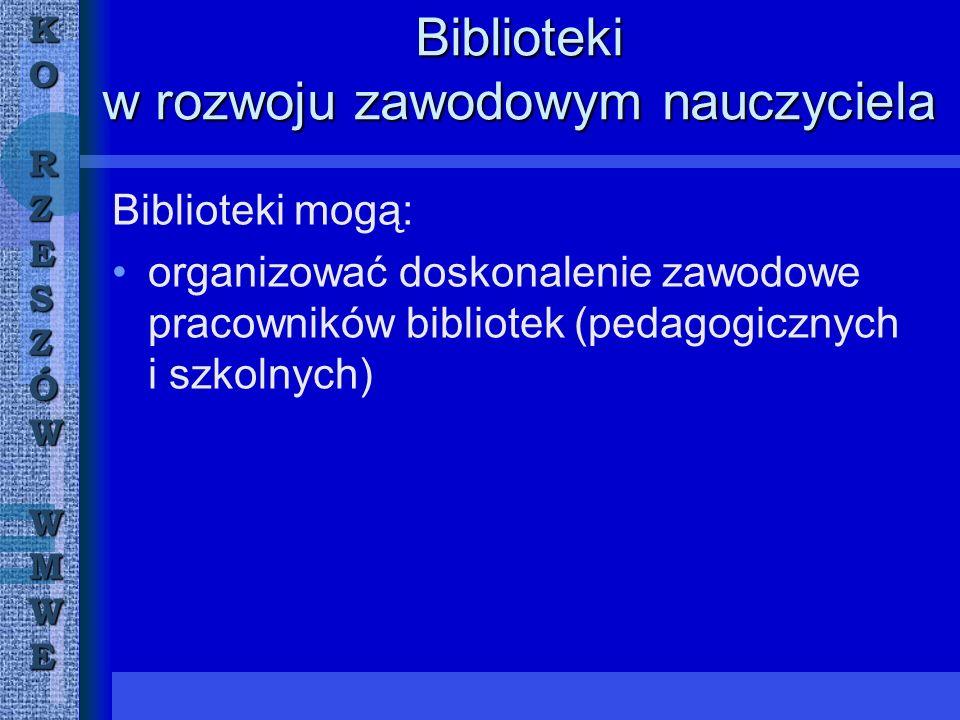 KORZESZÓWWMWE Biblioteki w rozwoju zawodowym nauczyciela Biblioteki mogą: organizować doskonalenie zawodowe pracowników bibliotek (pedagogicznych i szkolnych)
