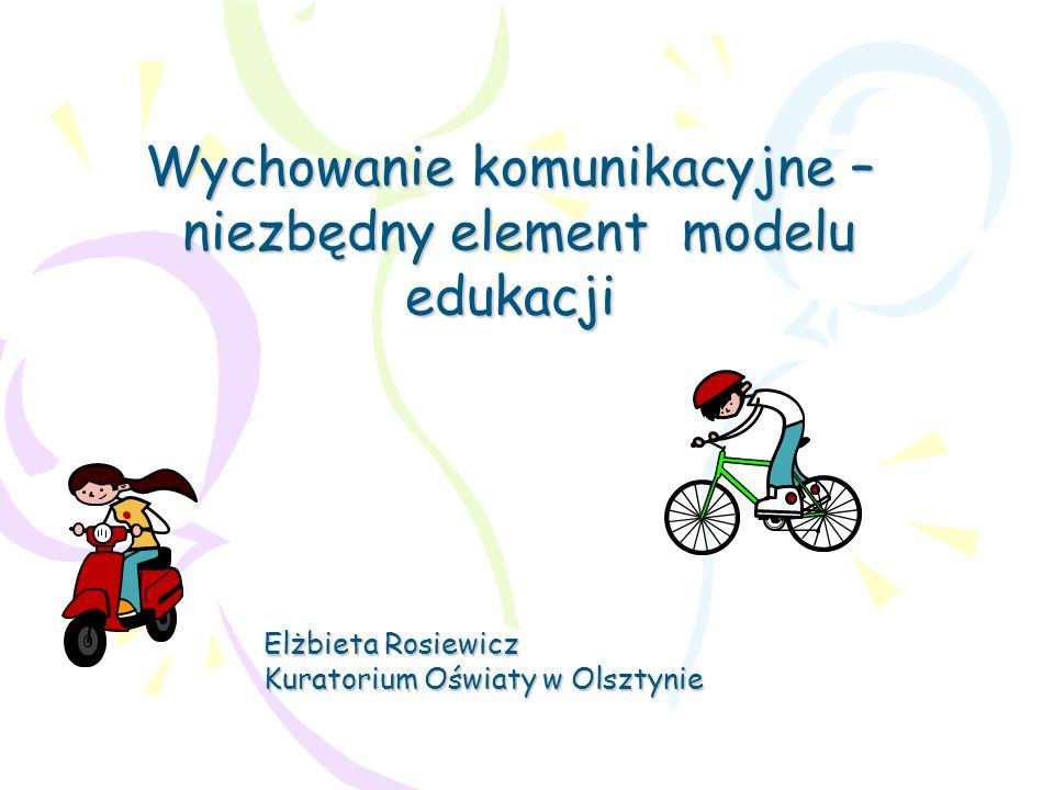 Wychowanie komunikacyjne – niezbędny element modelu edukacji Elżbieta Rosiewicz Kuratorium Oświaty w Olsztynie