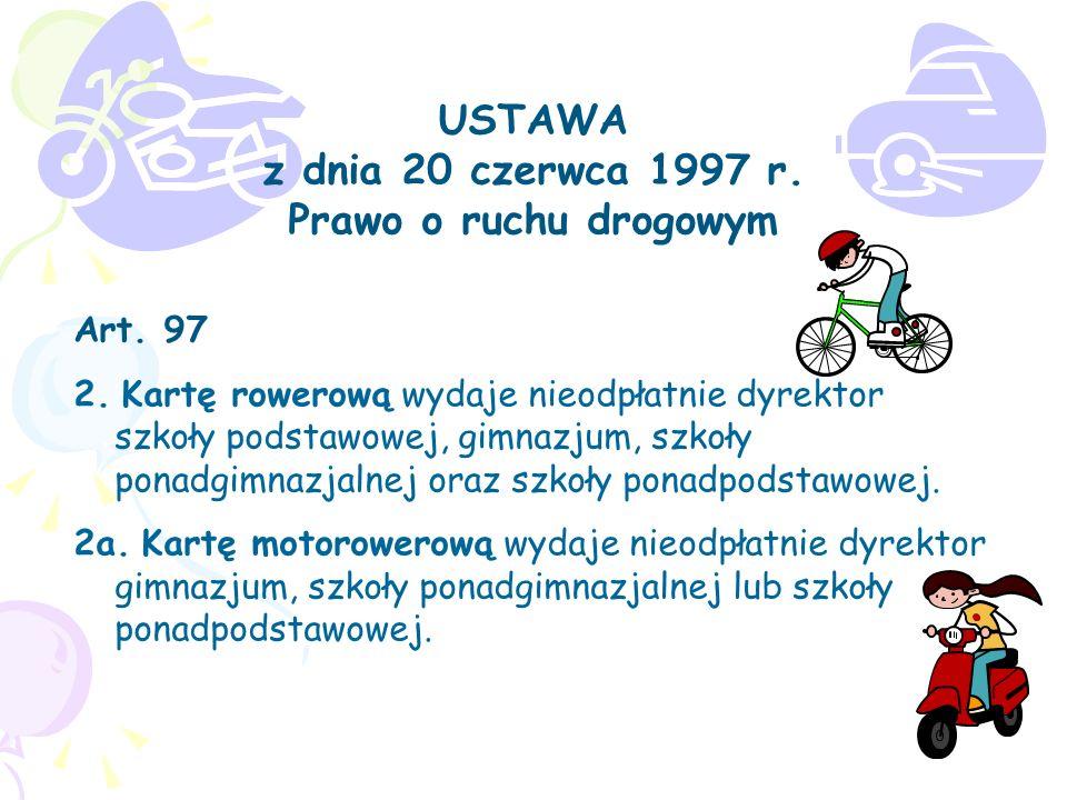 USTAWA z dnia 20 czerwca 1997 r. Prawo o ruchu drogowym Art. 97 2. Kartę rowerową wydaje nieodpłatnie dyrektor szkoły podstawowej, gimnazjum, szkoły p