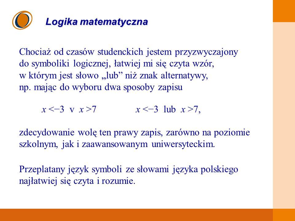 EDUKACJA SKUTECZNA, PRZYJAZNA I NOWOCZESNA Logika matematyczna Chociaż od czasów studenckich jestem przyzwyczajony do symboliki logicznej, łatwiej mi