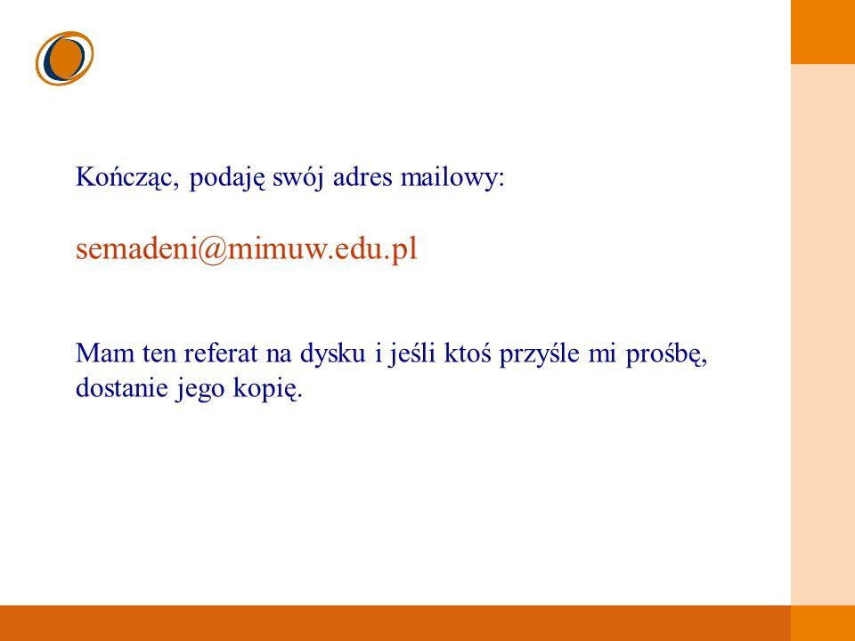 EDUKACJA SKUTECZNA, PRZYJAZNA I NOWOCZESNA Kończąc, podaję swój adres mailowy: semadeni@mimuw.edu.pl Mam ten referat na dysku i jeśli ktoś przyśle mi