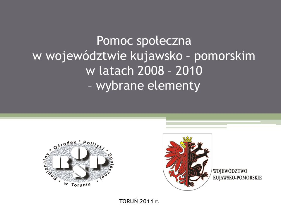 Pomoc społeczna w województwie kujawsko – pomorskim w latach 2008 – 2010 – wybrane elementy TORUŃ 2011 r.