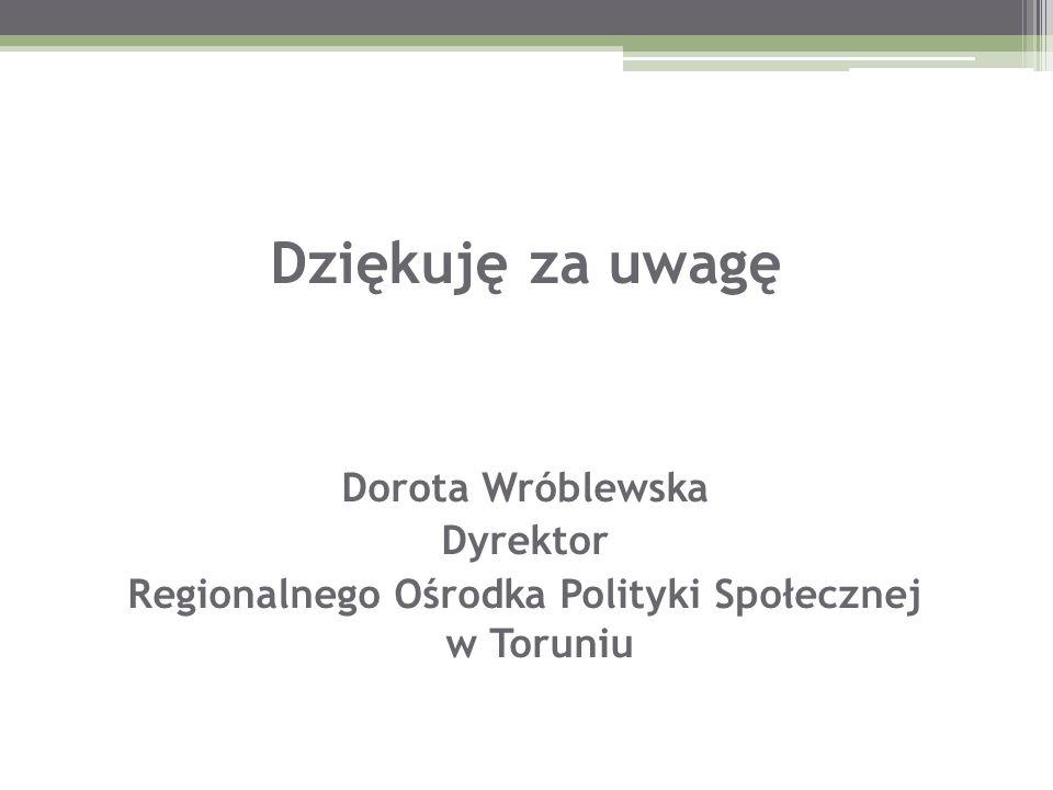Dziękuję za uwagę Dorota Wróblewska Dyrektor Regionalnego Ośrodka Polityki Społecznej w Toruniu