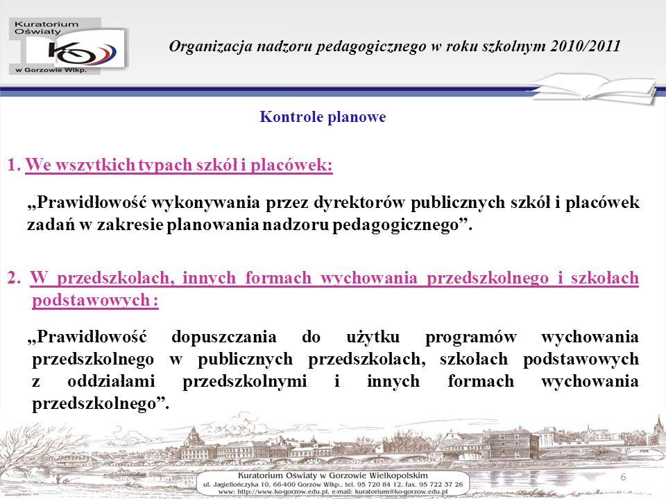 Organizacja nadzoru pedagogicznego w roku szkolnym 2010/2011 Kontrole planowe 1. We wszytkich typach szkół i placówek: Prawidłowość wykonywania przez