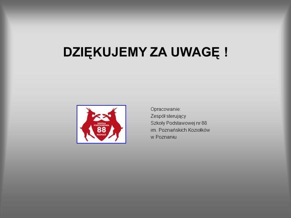 DZIĘKUJEMY ZA UWAGĘ ! Opracowanie: Zespół sterujący Szkoły Podstawowej nr 88 im. Poznańskich Koziołków w Poznaniu