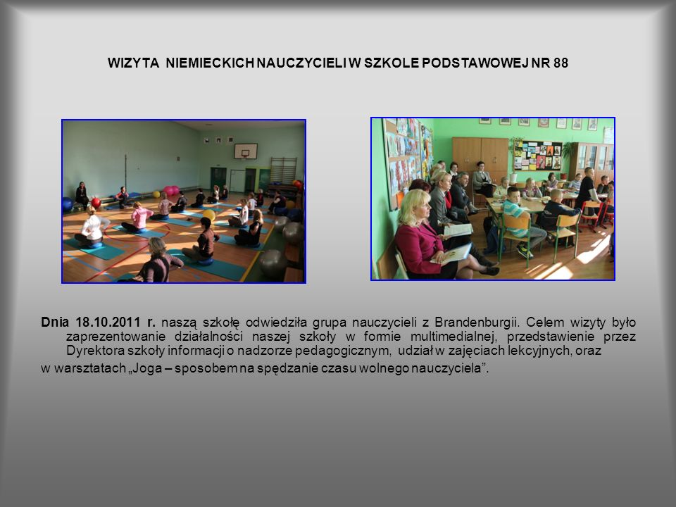 WIZYTA NIEMIECKICH NAUCZYCIELI W SZKOLE PODSTAWOWEJ NR 88 Dnia 18.10.2011 r. naszą szkołę odwiedziła grupa nauczycieli z Brandenburgii. Celem wizyty b