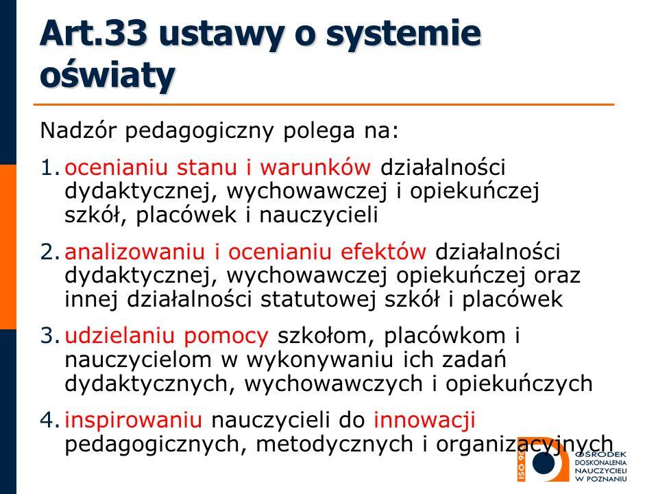 Art.33 ustawy o systemie oświaty Nadzór pedagogiczny polega na: 1.ocenianiu stanu i warunków działalności dydaktycznej, wychowawczej i opiekuńczej szk