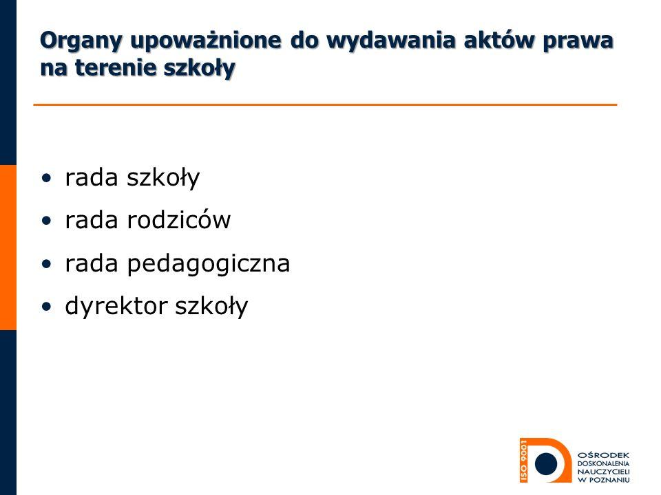 Organy upoważnione do wydawania aktów prawa na terenie szkoły rada szkoły rada rodziców rada pedagogiczna dyrektor szkoły
