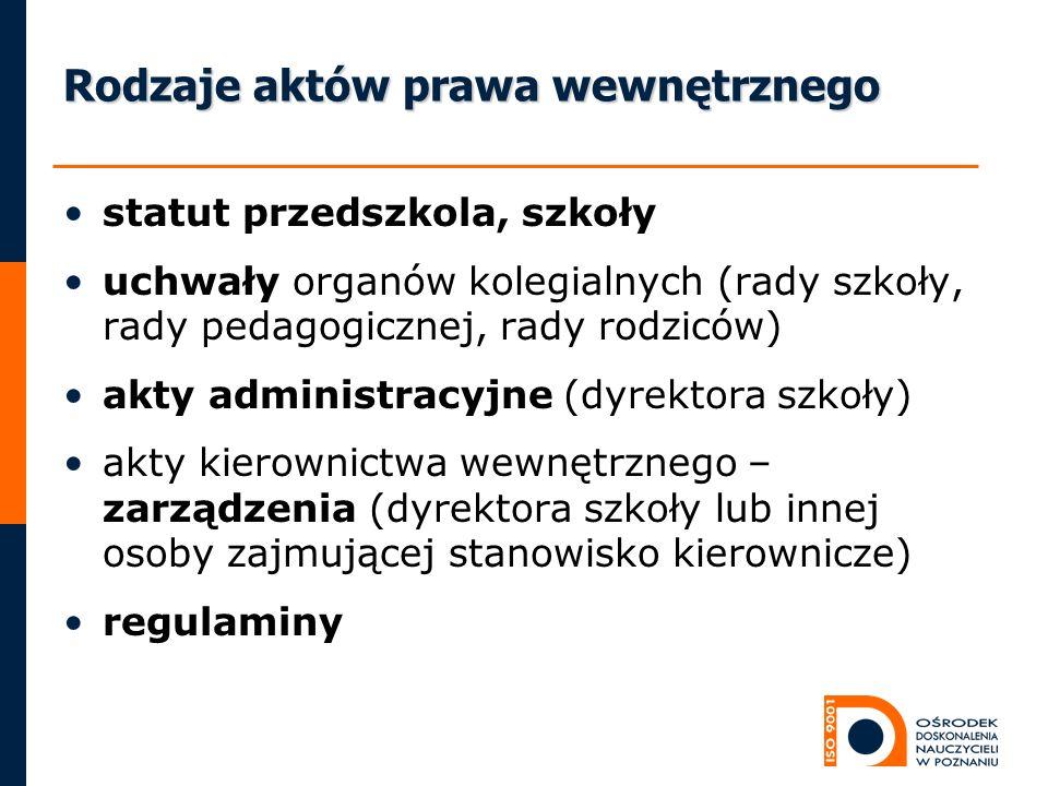 Rodzaje aktów prawa wewnętrznego statut przedszkola, szkoły uchwały organów kolegialnych (rady szkoły, rady pedagogicznej, rady rodziców) akty adminis