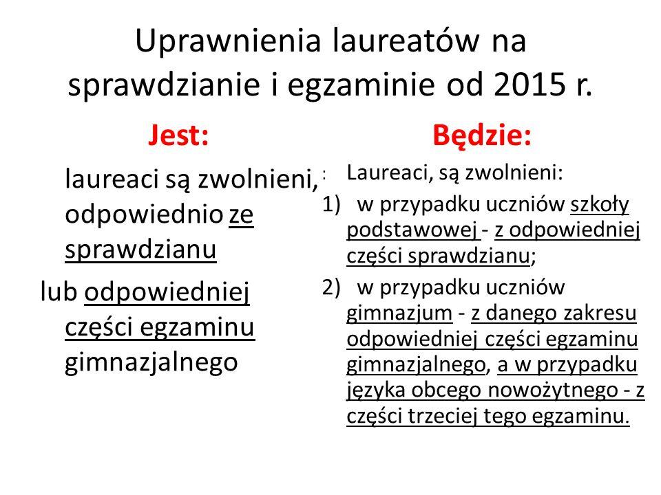 Uprawnienia laureatów na sprawdzianie i egzaminie od 2015 r. Jest: laureaci są zwolnieni, odpowiednio ze sprawdzianu lub odpowiedniej części egzaminu