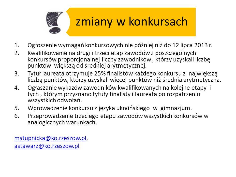 zmiany w konkursach 1.Ogłoszenie wymagań konkursowych nie później niż do 12 lipca 2013 r. 2.Kwalifikowanie na drugi i trzeci etap zawodów z poszczegól