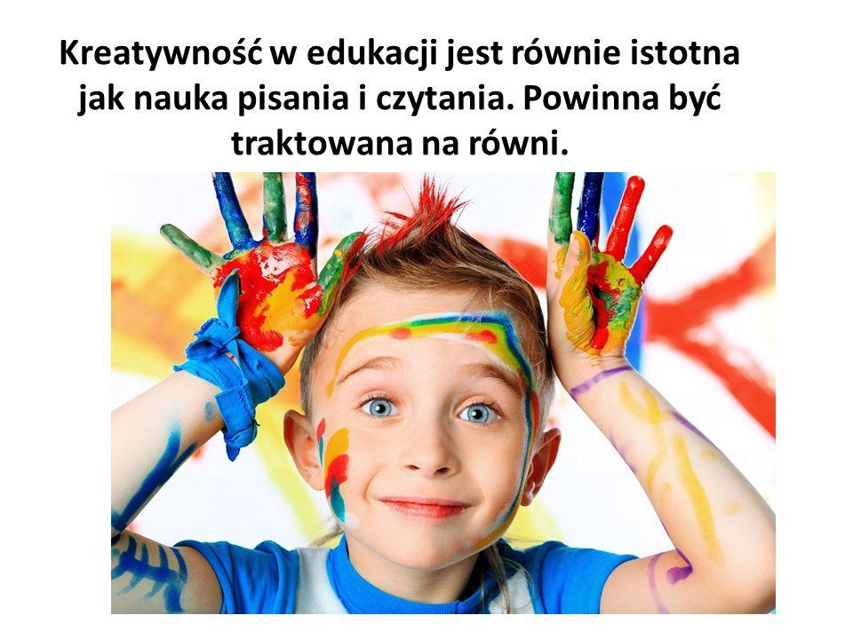 Kreatywność w edukacji jest równie istotna jak nauka pisania i czytania. Powinna być traktowana na równi.