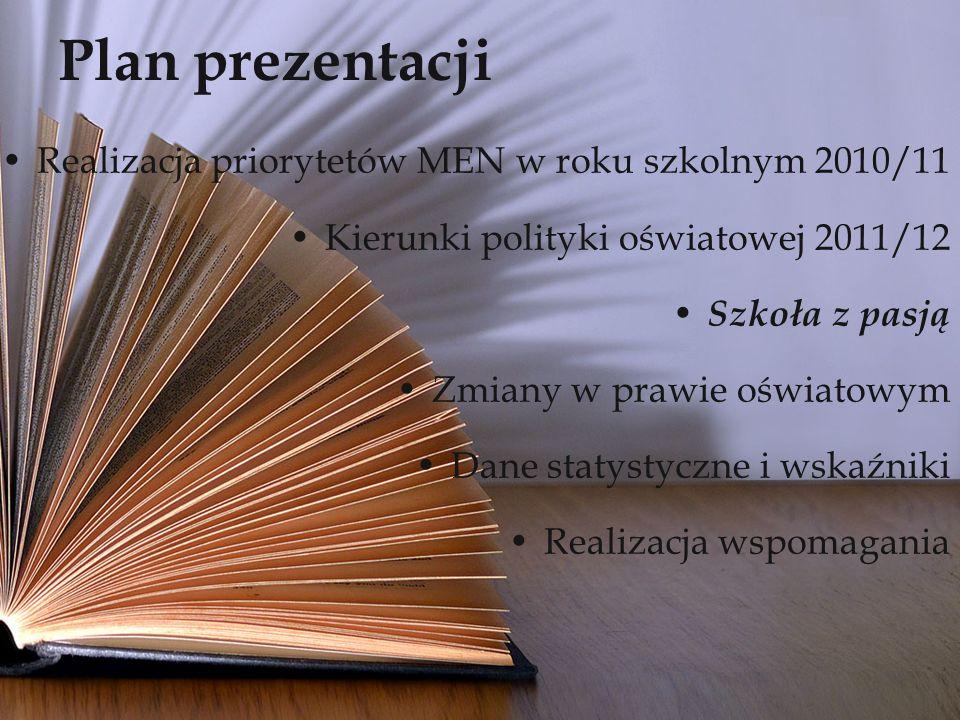 Plan prezentacji Realizacja priorytetów MEN w roku szkolnym 2010/11 Kierunki polityki oświatowej 2011/12 Szkoła z pasją Zmiany w prawie oświatowym Dane statystyczne i wskaźniki Realizacja wspomagania