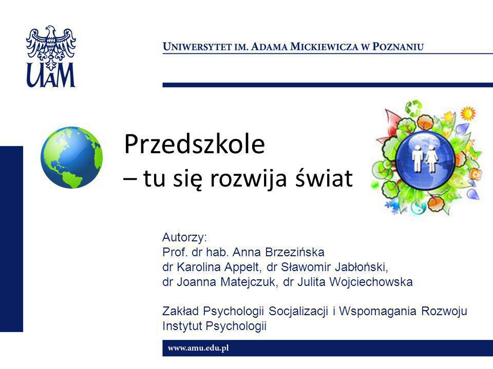 Przedszkole – tu się rozwija świat Autorzy: Prof. dr hab. Anna Brzezińska dr Karolina Appelt, dr Sławomir Jabłoński, dr Joanna Matejczuk, dr Julita Wo
