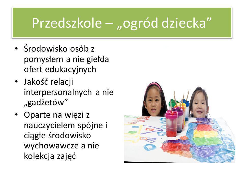 Przedszkole – ogród dziecka Środowisko osób z pomysłem a nie giełda ofert edukacyjnych Jakość relacji interpersonalnych a nie gadżetów Oparte na więzi