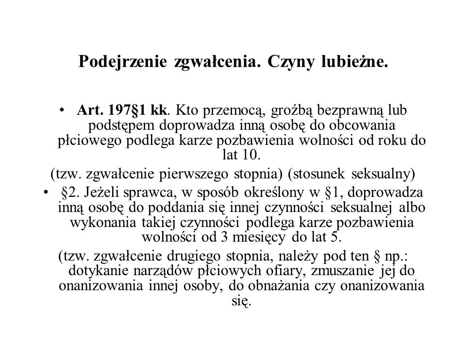 Podejrzenie zgwałcenia. Czyny lubieżne. Art. 197§1 kk. Kto przemocą, groźbą bezprawną lub podstępem doprowadza inną osobę do obcowania płciowego podle