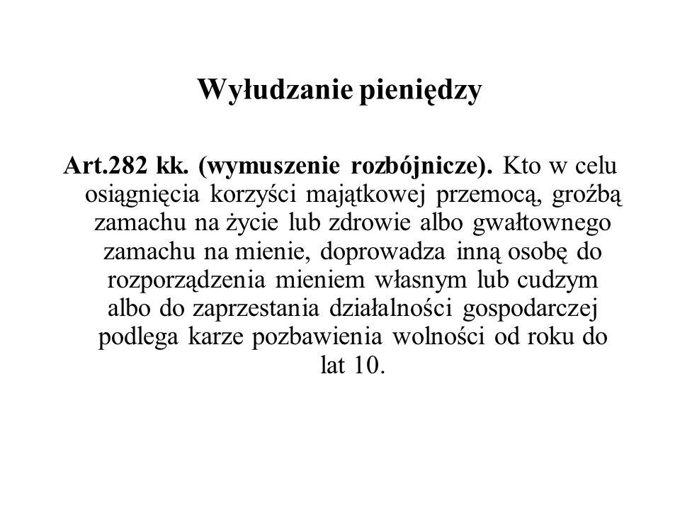 Wyłudzanie pieniędzy Art.282 kk. (wymuszenie rozbójnicze). Kto w celu osiągnięcia korzyści majątkowej przemocą, groźbą zamachu na życie lub zdrowie al