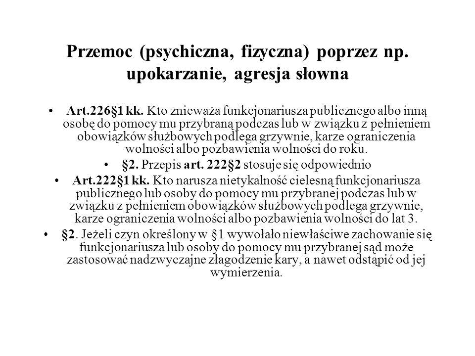 Przemoc (psychiczna, fizyczna) poprzez np. upokarzanie, agresja słowna Art.226§1 kk. Kto znieważa funkcjonariusza publicznego albo inną osobę do pomoc
