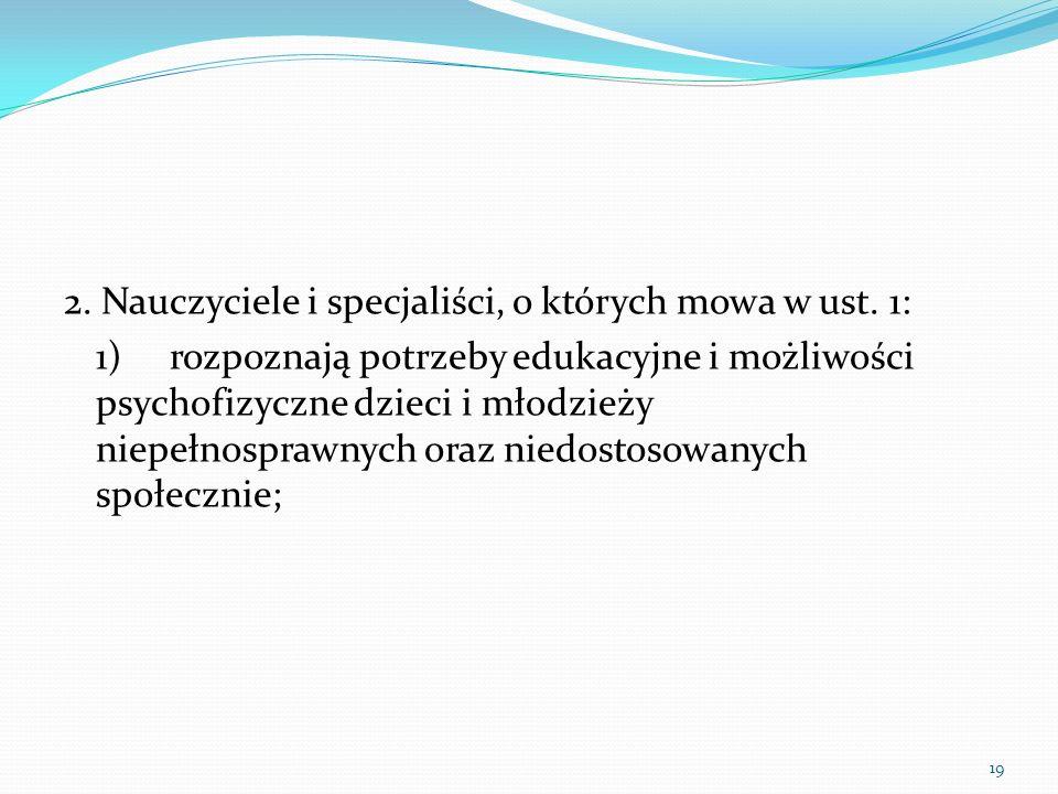 2. Nauczyciele i specjaliści, o których mowa w ust. 1: 1)rozpoznają potrzeby edukacyjne i możliwości psychofizyczne dzieci i młodzieży niepełnosprawny