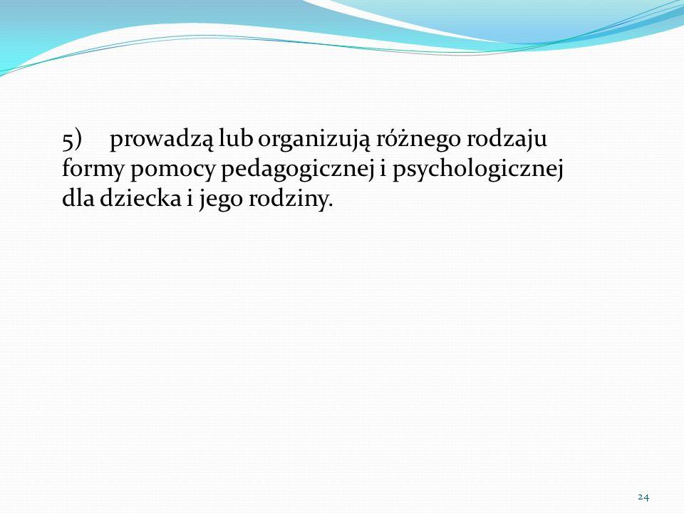 5)prowadzą lub organizują różnego rodzaju formy pomocy pedagogicznej i psychologicznej dla dziecka i jego rodziny. 24
