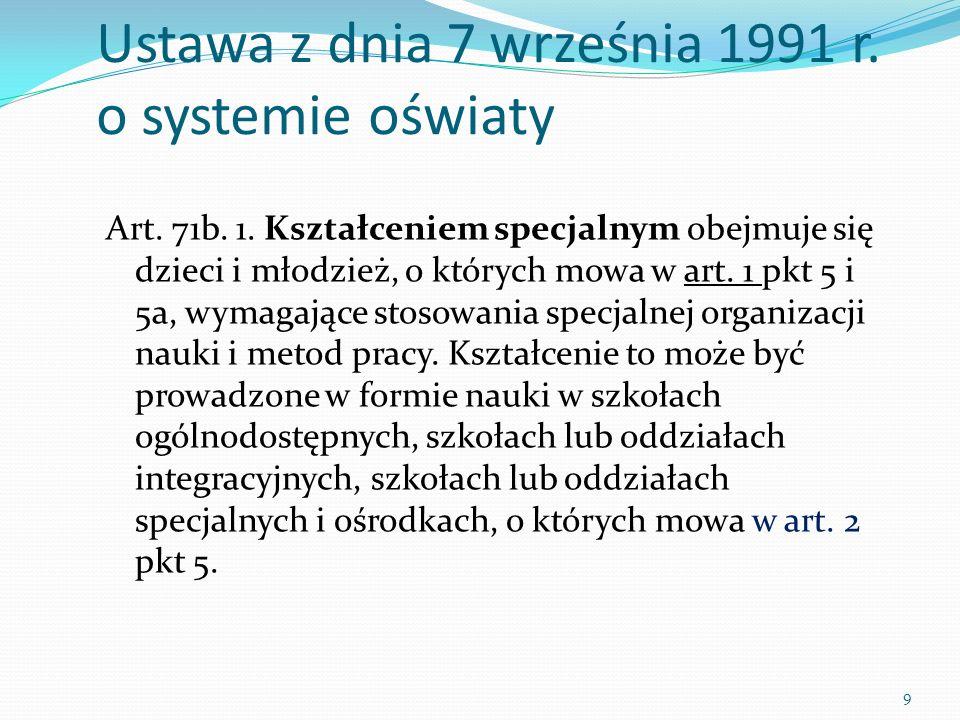 Ustawa z dnia 7 września 1991 r. o systemie oświaty Art. 71b. 1. Kształceniem specjalnym obejmuje się dzieci i młodzież, o których mowa w art. 1 pkt 5