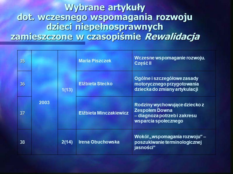 Wybrane artykuły dot. wczesnego wspomagania rozwoju dzieci niepełnosprawnych zamieszczone w czasopiśmie Rewalidacja 35 2003 1(13) Maria Piszczek Wczes