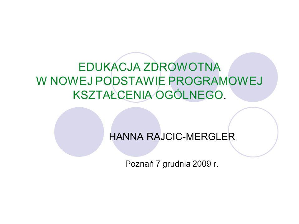 EDUKACJA ZDROWOTNA W NOWEJ PODSTAWIE PROGRAMOWEJ KSZTAŁCENIA OGÓLNEGO. HANNA RAJCIC-MERGLER Poznań 7 grudnia 2009 r.