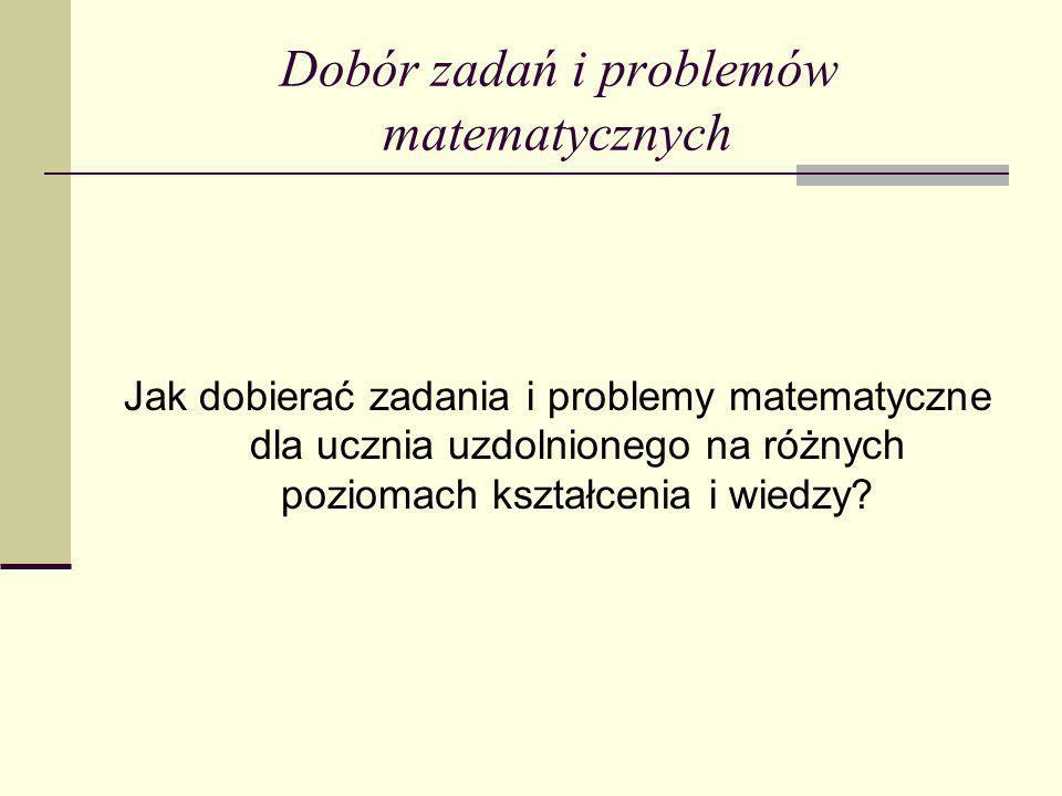 Dobór zadań i problemów matematycznych Jak dobierać zadania i problemy matematyczne dla ucznia uzdolnionego na różnych poziomach kształcenia i wiedzy?