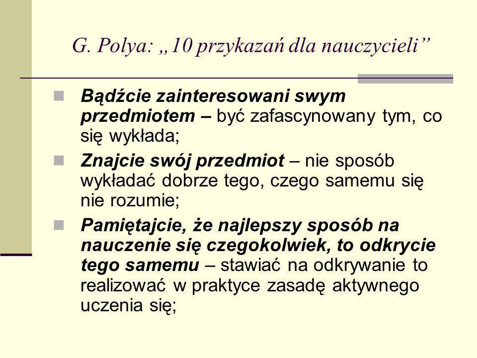 G. Polya: 10 przykazań dla nauczycieli Bądźcie zainteresowani swym przedmiotem – być zafascynowany tym, co się wykłada; Znajcie swój przedmiot – nie s