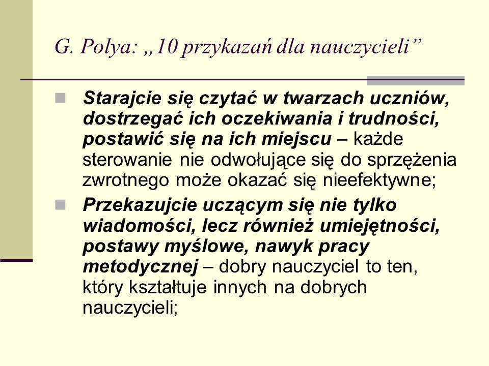 G. Polya: 10 przykazań dla nauczycieli Starajcie się czytać w twarzach uczniów, dostrzegać ich oczekiwania i trudności, postawić się na ich miejscu –