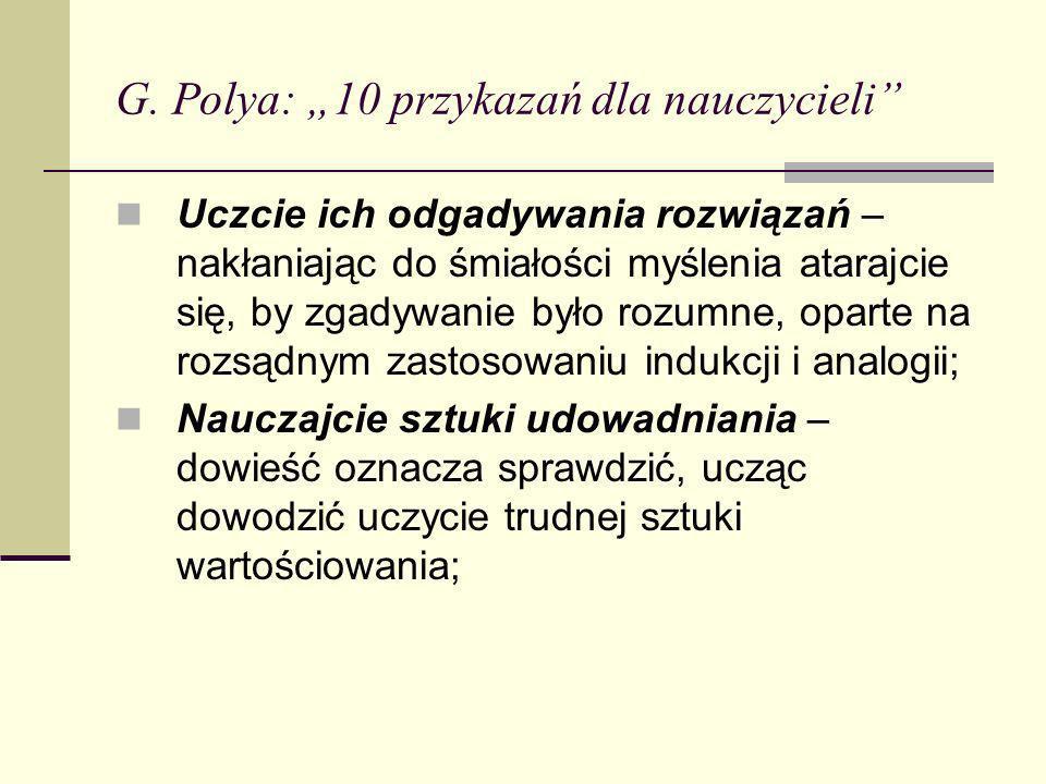 G. Polya: 10 przykazań dla nauczycieli Uczcie ich odgadywania rozwiązań – nakłaniając do śmiałości myślenia atarajcie się, by zgadywanie było rozumne,