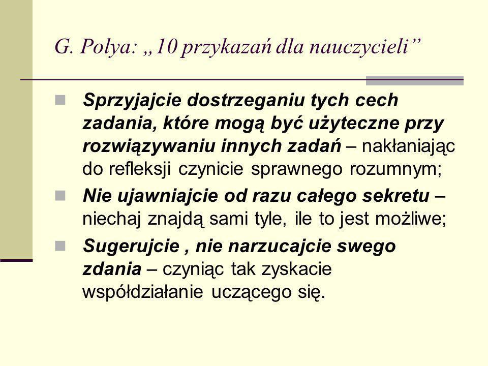 G. Polya: 10 przykazań dla nauczycieli Sprzyjajcie dostrzeganiu tych cech zadania, które mogą być użyteczne przy rozwiązywaniu innych zadań – nakłania