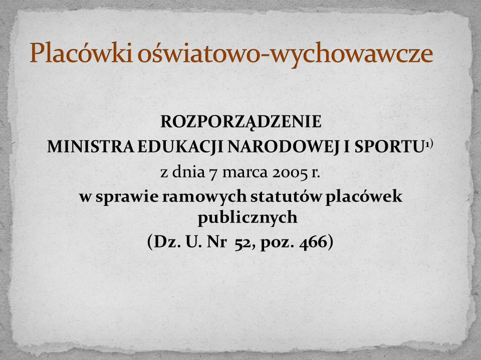 ROZPORZĄDZENIE MINISTRA EDUKACJI NARODOWEJ I SPORTU 1) z dnia 7 marca 2005 r. w sprawie ramowych statutów placówek publicznych (Dz. U. Nr 52, poz. 466