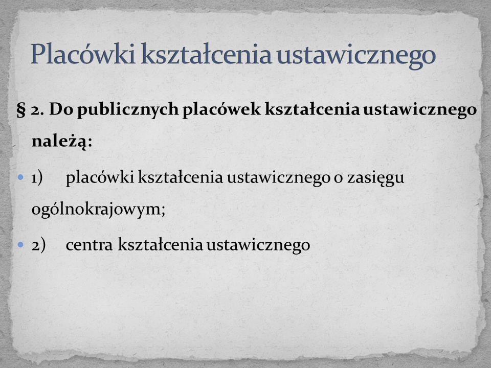 § 2. Do publicznych placówek kształcenia ustawicznego należą: 1)placówki kształcenia ustawicznego o zasięgu ogólnokrajowym; 2)centra kształcenia ustaw