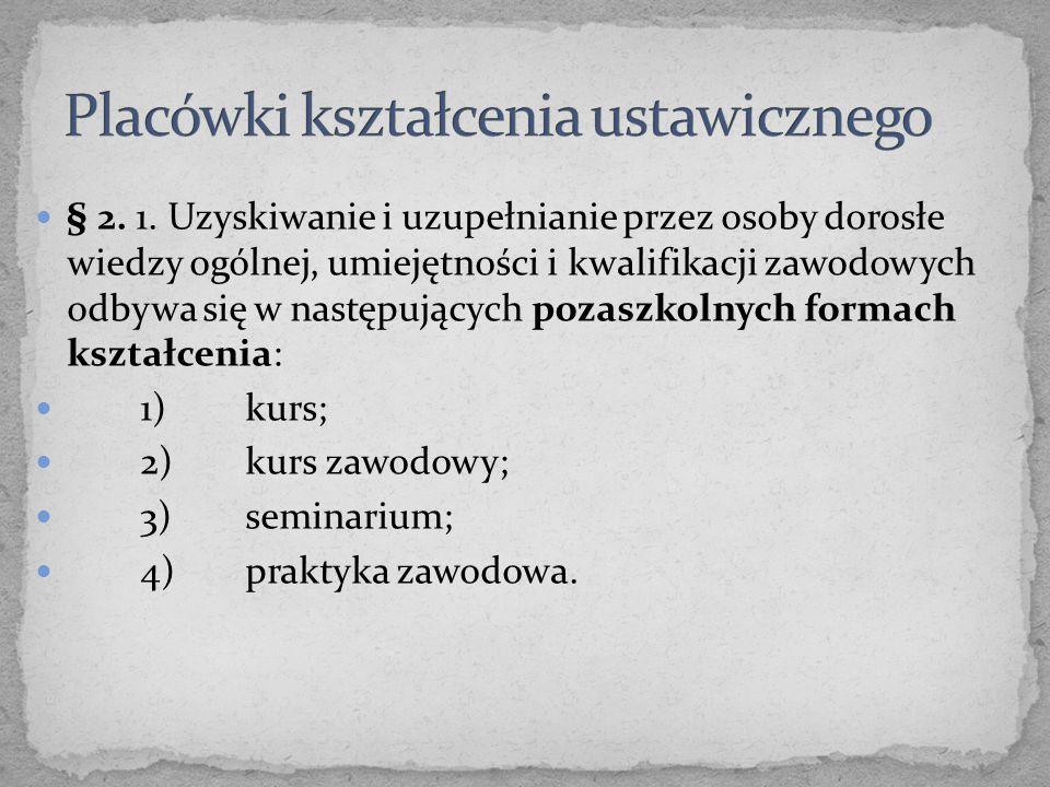 § 2. 1. Uzyskiwanie i uzupełnianie przez osoby dorosłe wiedzy ogólnej, umiejętności i kwalifikacji zawodowych odbywa się w następujących pozaszkolnych