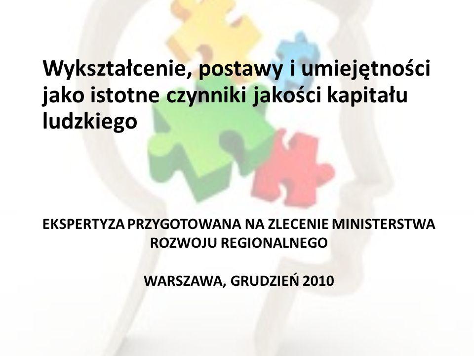 EKSPERTYZA PRZYGOTOWANA NA ZLECENIE MINISTERSTWA ROZWOJU REGIONALNEGO WARSZAWA, GRUDZIEŃ 2010 Wykształcenie, postawy i umiejętności jako istotne czynniki jakości kapitału ludzkiego