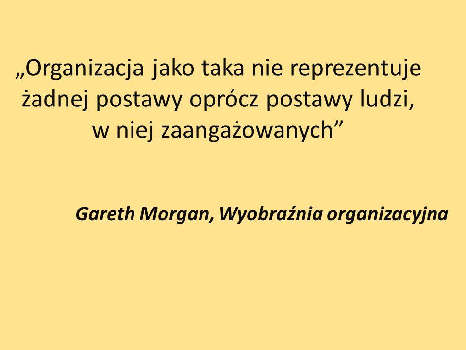Organizacja jako taka nie reprezentuje żadnej postawy oprócz postawy ludzi, w niej zaangażowanych Gareth Morgan, Wyobraźnia organizacyjna