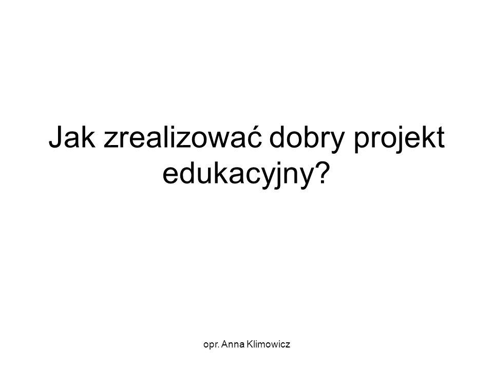 opr. Anna Klimowicz Jak zrealizować dobry projekt edukacyjny?