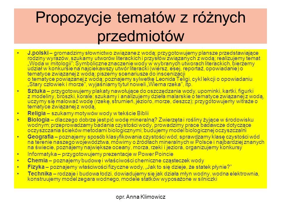 opr. Anna Klimowicz Propozycje tematów z różnych przedmiotów J.polski – gromadzimy słownictwo związane z wodą; przygotowujemy plansze przedstawiające