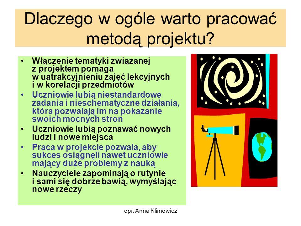 opr. Anna Klimowicz Dlaczego w ogóle warto pracować metodą projektu? Włączenie tematyki związanej z projektem pomaga w uatrakcyjnieniu zajęć lekcyjnyc