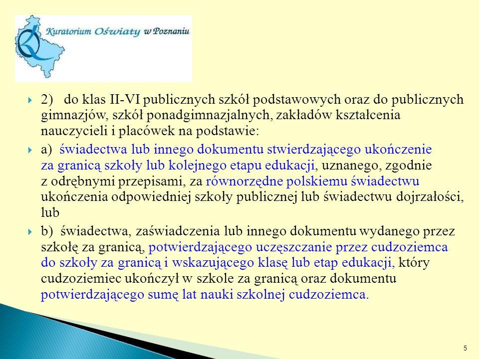 2) do klas II-VI publicznych szkół podstawowych oraz do publicznych gimnazjów, szkół ponadgimnazjalnych, zakładów kształcenia nauczycieli i placówek na podstawie: a) świadectwa lub innego dokumentu stwierdzającego ukończenie za granicą szkoły lub kolejnego etapu edukacji, uznanego, zgodnie z odrębnymi przepisami, za równorzędne polskiemu świadectwu ukończenia odpowiedniej szkoły publicznej lub świadectwu dojrzałości, lub b) świadectwa, zaświadczenia lub innego dokumentu wydanego przez szkołę za granicą, potwierdzającego uczęszczanie przez cudzoziemca do szkoły za granicą i wskazującego klasę lub etap edukacji, który cudzoziemiec ukończył w szkole za granicą oraz dokumentu potwierdzającego sumę lat nauki szkolnej cudzoziemca.
