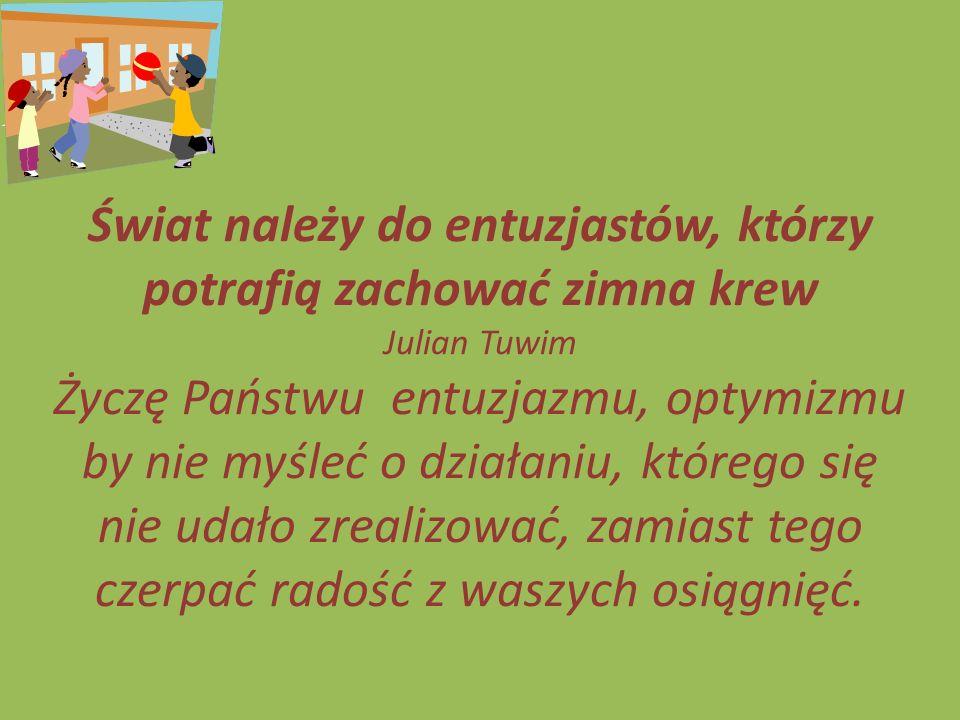 Świat należy do entuzjastów, którzy potrafią zachować zimna krew Julian Tuwim Życzę Państwu entuzjazmu, optymizmu by nie myśleć o działaniu, którego s